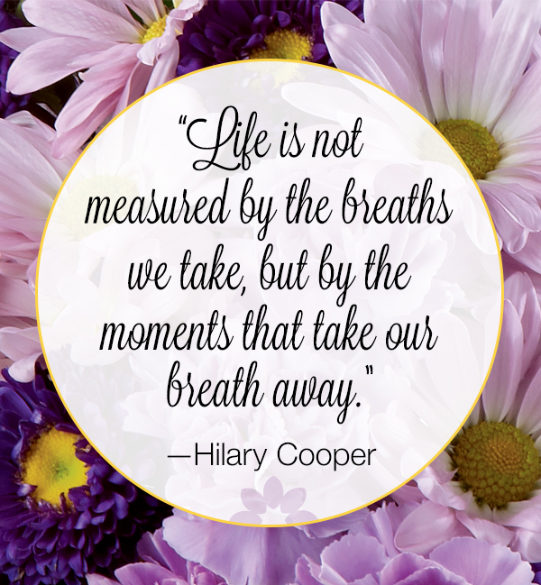 Life is not measured by the breaths that we take, but by the moments that take our breath away.