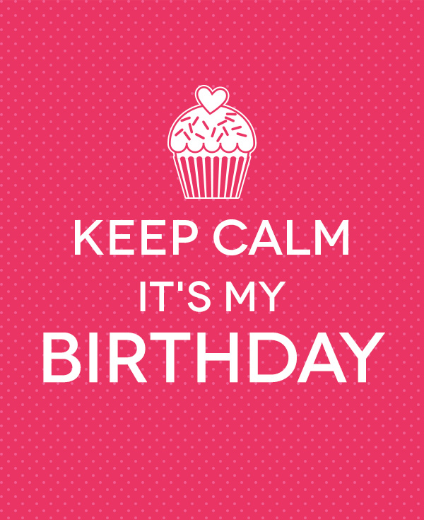 Keep calm it's my birthday.