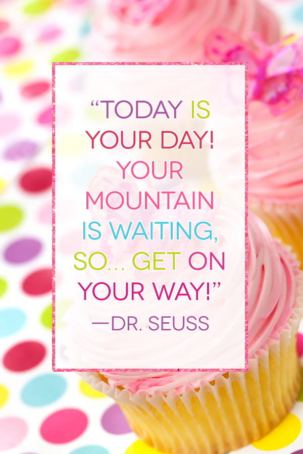 Today is your day! Your mountain is waiting, so...get on your way!