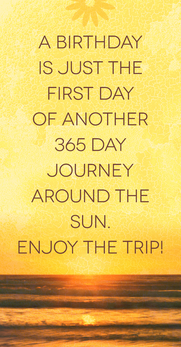 A birthday is just the first day of another 365 day journey around the sun. Enjoy the trip!